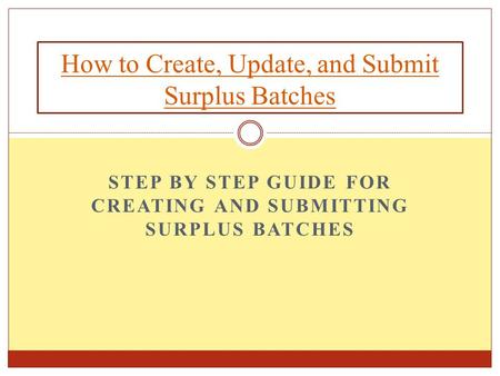STEP BY STEP GUIDE FOR CREATING AND SUBMITTING SURPLUS BATCHES How to Create, Update, and Submit Surplus Batches.