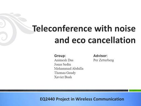 EQ2440 Project in Wireless Communication Teleconference with noise and eco cancellation Group: Animesh Das Jonas Sedin Mohammad Abdulla Thomas Gaudy Xavier.