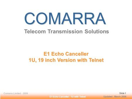 Slide 1Comarra Limited - 2006Slide 1 E1 Echo Canceller - 1U with Telnet COMARRA Telecom Transmission Solutions E1 Echo Canceller 1U, 19 inch Version with.