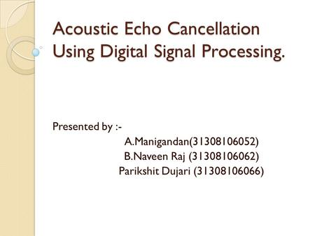 Acoustic Echo Cancellation Using Digital Signal Processing. Presented by :- A.Manigandan(31308106052) B.Naveen Raj (31308106062) Parikshit Dujari (31308106066)