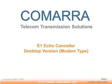 Comarra Limited - 2006Slide 1 E1 Echo Canceller - Desktop (Modem Type) COMARRA Telecom Transmission Solutions E1 Echo Canceller Desktop Version (Modem.