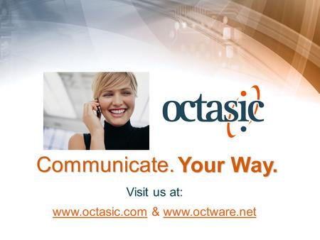1 Visit us at: www.octasic.com & www.octware.net Your Way. Communicate.