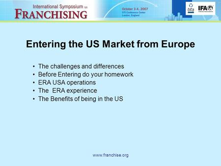 Www.franchise.org Entering the US Market from Europe The challenges and differences Before Entering do your homework ERA USA operations The ERA experience.