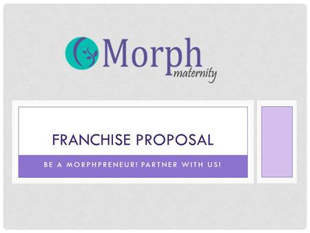 BE A MORPHPRENEUR! PARTNER WITH US! FRANCHISE PROPOSAL.