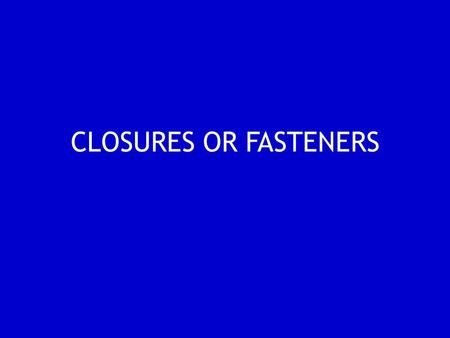 CLOSURES OR FASTENERS.