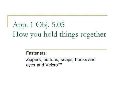 App. 1 Obj. 5.05 How you hold things together Fasteners: Zippers, buttons, snaps, hooks and eyes and Velcro™