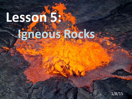 Lesson 5: Igneous Rocks 1/8/15. Igneous Rocks are rocks formed by molten, or melted rock as it cools and hardens. This process can occur fairly quickly.