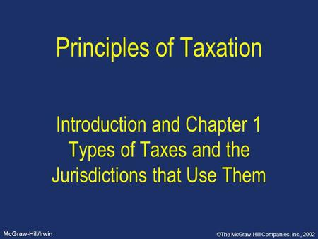McGraw-Hill/Irwin ©The McGraw-Hill Companies, Inc., 2002 Principles of Taxation Introduction and Chapter 1 Types of Taxes and the Jurisdictions that Use.
