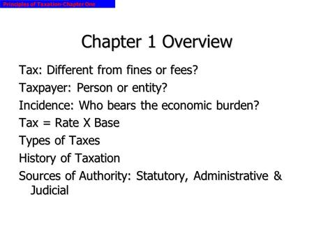 Principles of Taxation-Chapter One Chapter 1 Overview Tax: Different from fines or fees? Taxpayer: Person or entity? Incidence: Who bears the economic.