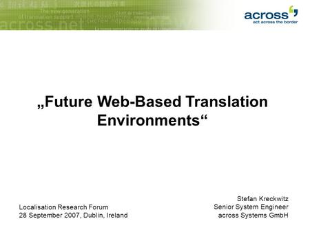 "Stefan Kreckwitz Senior System Engineer across Systems GmbH ""Future Web-Based Translation Environments"" Localisation Research Forum 28 September 2007,"