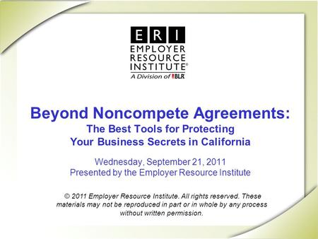 Beyond Noncompete Agreements: The Best Tools for Protecting Your Business Secrets in California Wednesday, September 21, 2011 Presented by the Employer.