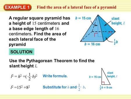 EXAMPLE 1 Find the area of a lateral face of a pyramid SOLUTION Use the Pythagorean Theorem to find the slant height l. l 2 =15 2 +8 2 Write formula. l.