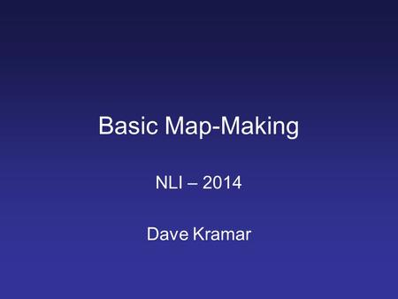Basic Map-Making NLI – 2014 Dave Kramar. Location of Course Materials