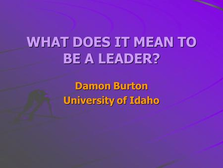 WHAT DOES IT MEAN TO BE A LEADER? Damon Burton University of Idaho.