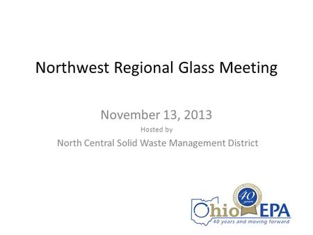 Northwest Regional Glass Meeting November 13, 2013 Hosted by North Central Solid Waste Management District.