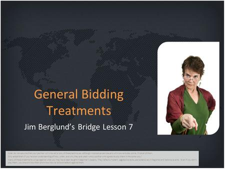 General Bidding Treatments Jim Berglund's Bridge Lesson 7 Note: do not assume that your partner will know all or any of these techniques, although most.
