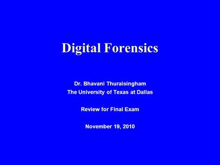 Digital Forensics Dr. Bhavani Thuraisingham The University of Texas at Dallas Review for Final Exam November 19, 2010.