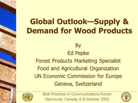 Best Practices in Communications Forum Vancouver, Canada, 6-8 October 2002 Photo: APA Global Outlook—Supply & Demand for Wood Products By Ed Pepke Forest.