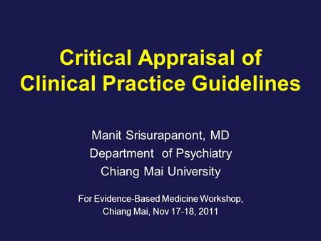 Critical Appraisal of Clinical Practice Guidelines Manit Srisurapanont, MD Department of Psychiatry Chiang Mai University For Evidence-Based Medicine Workshop,