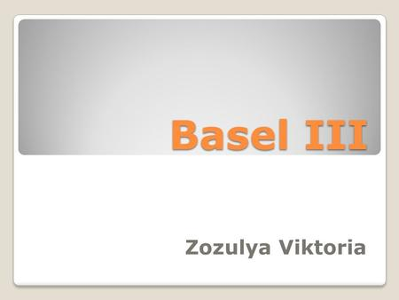 Basel III Zozulya Viktoria. What is the Basel III? Basel 3 is the third of the Basel accords, which strengthens bank capital requirements and introduces.