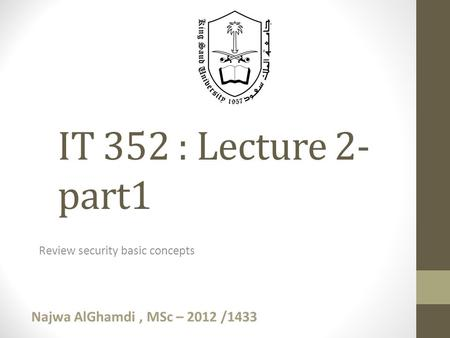 Review security basic concepts IT 352 : Lecture 2- part1 Najwa AlGhamdi, MSc – 2012 /1433.