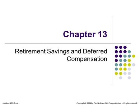 McGraw-Hill/Irwin Copyright © 2012 by The McGraw-Hill Companies, Inc. All rights reserved. Chapter 13 Retirement Savings and Deferred Compensation.