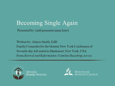 Becoming Single Again Written by: Alanzo Smith, EdD Family Counselor for the Greater New York Conference of Seventh-day Adventist in Manhasset, New York,