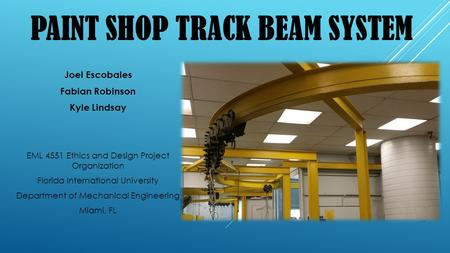 PAINT SHOP TRACK BEAM SYSTEM Joel Escobales Fabian Robinson Kyle Lindsay EML 4551 Ethics and Design Project Organization Florida International University.