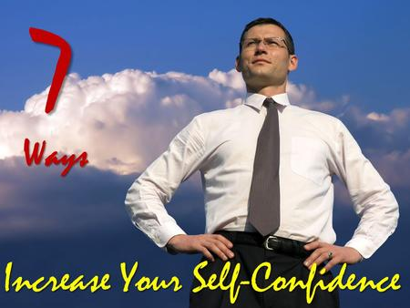 7Ways Increase Your Self-Confidence Are you confident about yourself, your own skills and abilities? Are you comfortable in your own skin or do you feel.