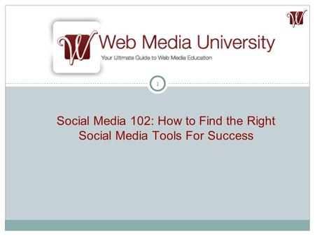 1 Social Media 102: How to Find the Right Social Media Tools For Success.
