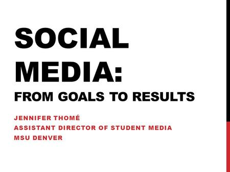 SOCIAL MEDIA: FROM GOALS TO RESULTS JENNIFER THOMÉ ASSISTANT DIRECTOR OF STUDENT MEDIA MSU DENVER.