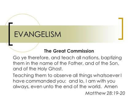 EVANGELISM The Great Commission Go ye therefore, and teach all nations, baptizing them in the name of the Father, and of the Son, and of the Holy Ghost.