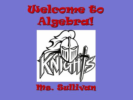 Welcome to Algebra! Ms. Sullivan Required Materials 1)Pencils 2)Folder with Prongs 3)Spiral Notebook 4)Ruler 5)Calculator 6)Graph Paper 2 nd Trimester.