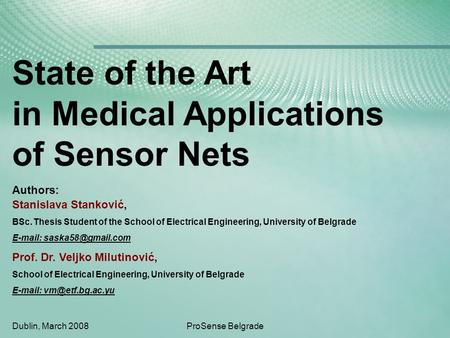 Dublin, March 2008ProSense Belgrade State of the Art in Medical Applications of Sensor Nets Stanislava Stanković, BSc. Thesis Student of the School of.