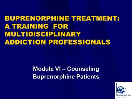 Module VI – Counseling Buprenorphine Patients BUPRENORPHINE TREATMENT: A TRAINING FOR MULTIDISCIPLINARY ADDICTION PROFESSIONALS.