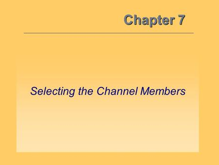 Chapter 7 Selecting the Channel Members. While developing a channel's structure is quite complicated… –It's equally, if not more, important to select.