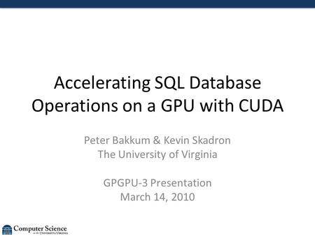 Accelerating SQL Database Operations on a GPU with CUDA Peter Bakkum & Kevin Skadron The University of Virginia GPGPU-3 Presentation March 14, 2010.