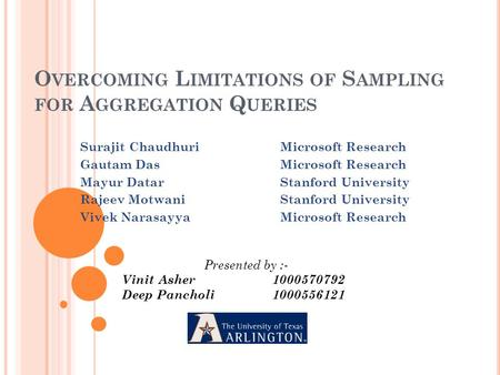 O VERCOMING L IMITATIONS OF S AMPLING FOR A GGREGATION Q UERIES Surajit ChaudhuriMicrosoft Research Gautam DasMicrosoft Research Mayur DatarStanford University.