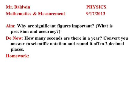 Mr. BaldwinPHYSICS Mathematics & Measurement9/17/2013 Aim: Why are significant figures important? (What is precision and accuracy?) Do Now: How many seconds.