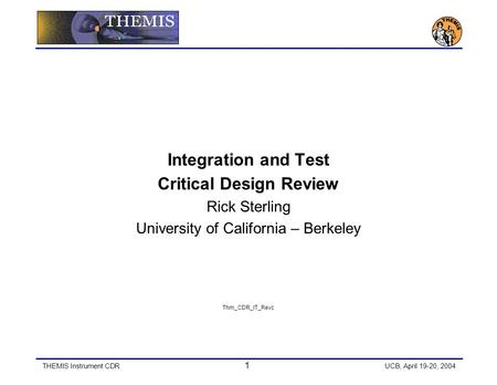 THEMIS Instrument CDR 1 UCB, April 19-20, 2004 Integration and Test Critical Design Review Rick Sterling University of California – Berkeley Thm_CDR_IT_Revc.