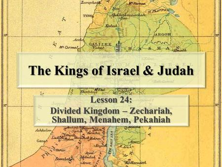 The Kings of Israel & Judah Lesson 24: Divided Kingdom – Zechariah, Shallum, Menahem, Pekahiah Lesson 24: Divided Kingdom – Zechariah, Shallum, Menahem,