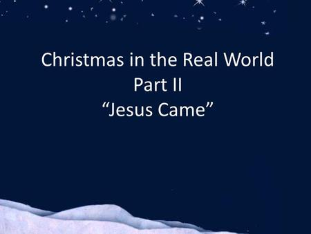 "Christmas in the Real World Part II ""Jesus Came""."