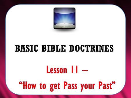 "BASIC BIBLE DOCTRINES. BASIC BIBLE DOCTRINES | LESSON 11 – ""How to get Pass your Past"" Introduction Most, if not all of us have done things in the past."
