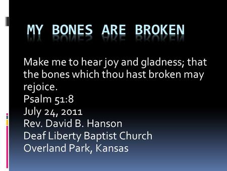 Make me to hear joy and gladness; that the bones which thou hast broken may rejoice. Psalm 51:8 July 24, 2011 Rev. David B. Hanson Deaf Liberty Baptist.