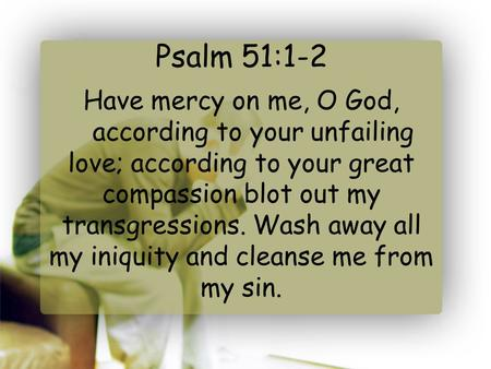Psalm 51:1-2 Have mercy on me, O God,    according to your unfailing love; according to your great compassion blot out my transgressions. Wash away all.
