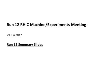 Run 12 RHIC Machine/Experiments Meeting 29 Jun 2012 Run 12 Summary Slides.