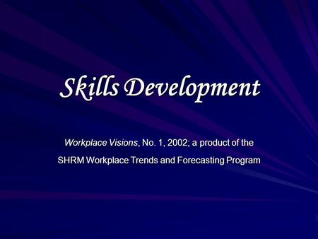 Skills Development Workplace Visions, No. 1, 2002; a product of the SHRM Workplace Trends and Forecasting Program.