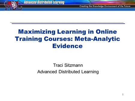 1 Maximizing Learning in Online Training Courses: Meta-Analytic Evidence Traci Sitzmann Advanced Distributed Learning.