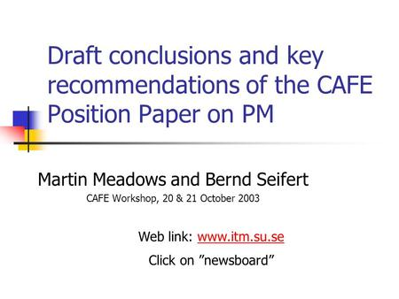 Draft conclusions and key recommendations of the CAFE Position Paper on PM Martin Meadows and Bernd Seifert CAFE Workshop, 20 & 21 October 2003 Web link: