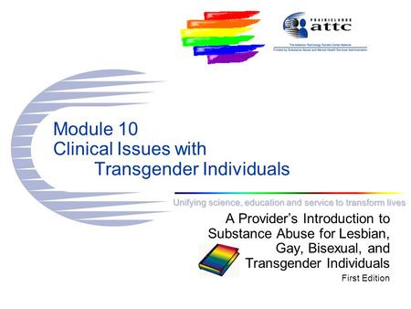 Unifying science, education and service to transform lives Module 10 Clinical Issues with Transgender Individuals A Provider's Introduction to Substance.